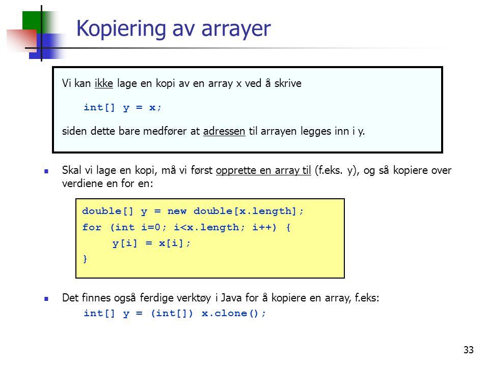 Kopiering av arrayer Vi kan ikke lage en kopi av en array x ved å skrive. int[] y = x;